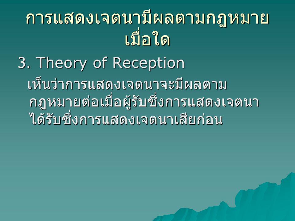 การแสดงเจตนามีผลตามกฎหมาย เมื่อใด 3. Theory of Reception เห็นว่าการแสดงเจตนาจะมีผลตาม กฎหมายต่อเมื่อผู้รับซึ่งการแสดงเจตนา ได้รับซึ่งการแสดงเจตนาเสียก