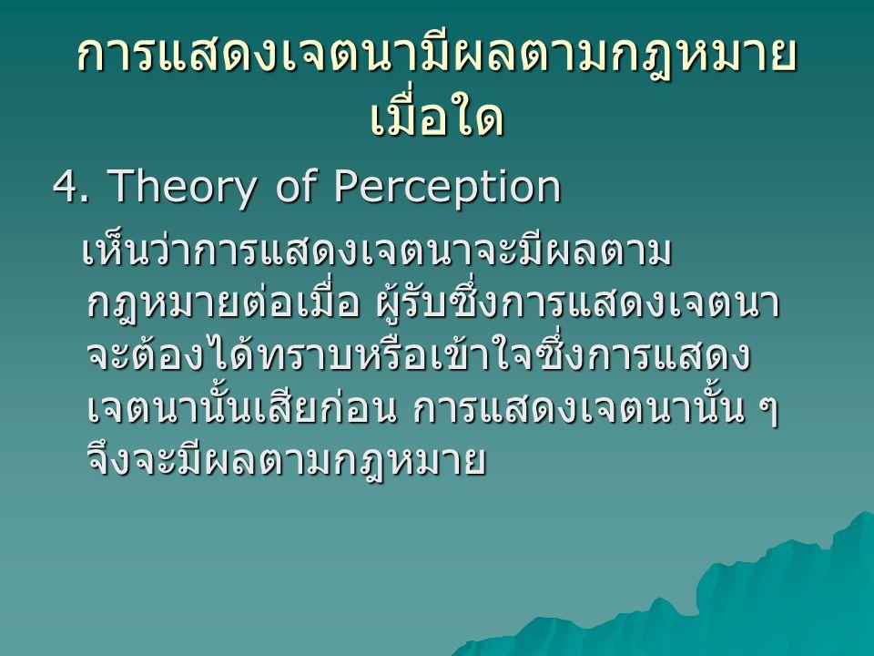 การแสดงเจตนามีผลตามกฎหมาย เมื่อใด 4. Theory of Perception เห็นว่าการแสดงเจตนาจะมีผลตาม กฎหมายต่อเมื่อ ผู้รับซึ่งการแสดงเจตนา จะต้องได้ทราบหรือเข้าใจซึ