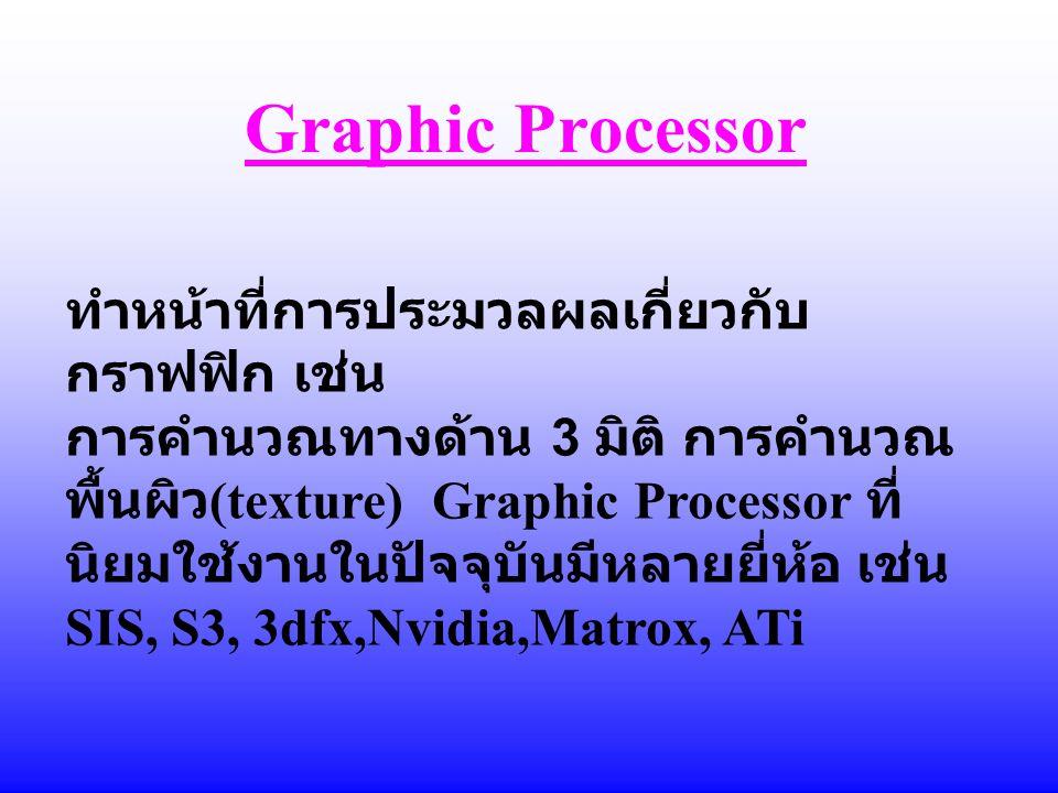 Graphic Processor ทำหน้าที่การประมวลผลเกี่ยวกับ กราฟฟิก เช่น การคำนวณทางด้าน 3 มิติ การคำนวณ พื้นผิว (texture) Graphic Processor ที่ นิยมใช้งานในปัจจุ