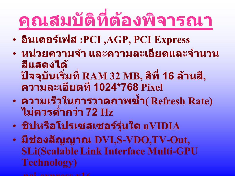 คุณสมบัติที่ต้องพิจารณา อินเตอร์เฟส :PCI,AGP, PCI Express หน่วยความจำ และความละเอียดและจำนวน สีแสดงได้ ปัจจุบันเริ่มที่ RAM 32 MB, สีที่ 16 ล้านสี, คว