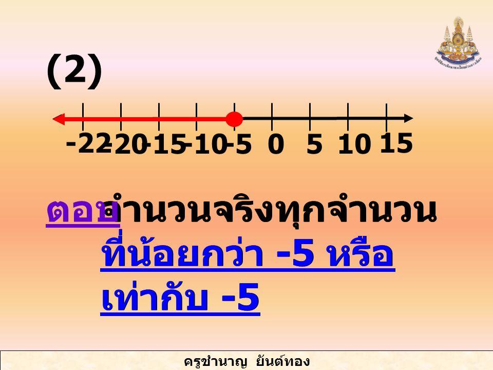 ครูชำนาญ ยันต์ทอง จำนวนจริงทุกจำนวน ที่น้อยกว่า -5 หรือ เท่ากับ -5 -20-15-10 -22 5010-5 15 ตอบ (2)