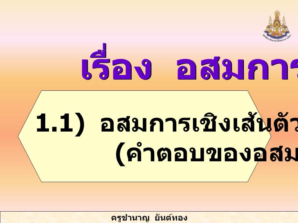 ครูชำนาญ ยันต์ทอง เรื่อง อสมการ 1.1) อสมการเชิงเส้นตัวแปรเดียว ( คำตอบของอสมการ )