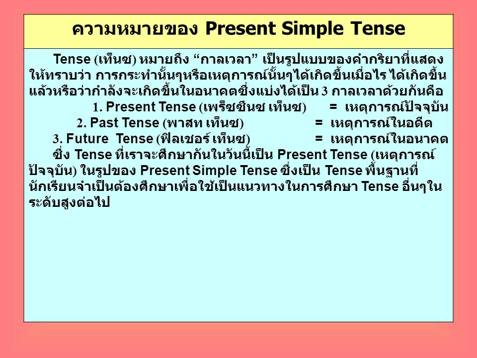 """ความหมายของ Present Simple Tense Tense ( เท็นซ ) หมายถึง """" กาลเวลา """" เป็นรูปแบบของคำกริยาที่แสดง ให้ทราบว่า การกระทำนั้นๆหรือเหตุการณ์นั้นๆได้เกิดขึ้น"""