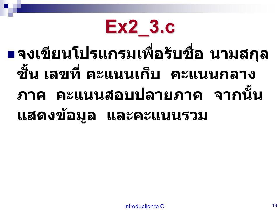 Introduction to C 14 Ex2_3.c จงเขียนโปรแกรมเพื่อรับชื่อ นามสกุล ชั้น เลขที่ คะแนนเก็บ คะแนนกลาง ภาค คะแนนสอบปลายภาค จากนั้น แสดงข้อมูล และคะแนนรวม