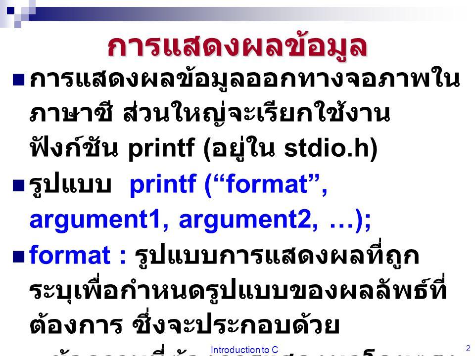 """Introduction to C 2 การแสดงผลข้อมูล การแสดงผลข้อมูลออกทางจอภาพใน ภาษาซี ส่วนใหญ่จะเรียกใช้งาน ฟังก์ชัน printf ( อยู่ใน stdio.h) รูปแบบ printf (""""format"""