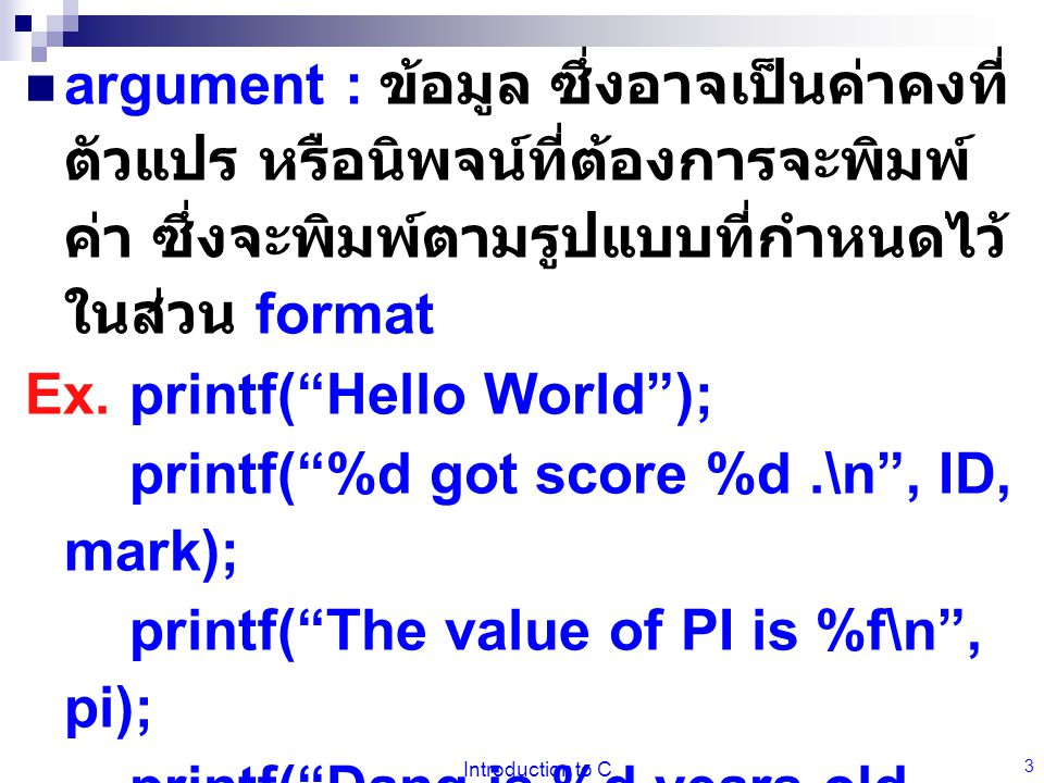 Introduction to C 3 argument : ข้อมูล ซึ่งอาจเป็นค่าคงที่ ตัวแปร หรือนิพจน์ที่ต้องการจะพิมพ์ ค่า ซึ่งจะพิมพ์ตามรูปแบบที่กำหนดไว้ ในส่วน format Ex.printf( Hello World ); printf( %d got score %d.\n , ID, mark); printf( The value of PI is %f\n , pi); printf( Dang is %d years old, and Dum is %d years old too.\n ,age,age); printf( This computer cost %c%d ,'$', cost);