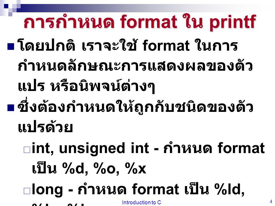 Introduction to C 5 การกำหนด format ใน printf ให้ทดลองพิมพ์โปรแกรมดังนี้ void main() { int i = 16; long l = 16; float f = 12.345; char c = 'a'; printf( %d\t %o\t %x\n , i, i, i ); printf( %ld\t %lo\t %lx\n , l, l, l ); printf( %f\t %e\n , f, f); printf( %c\n , c ); }
