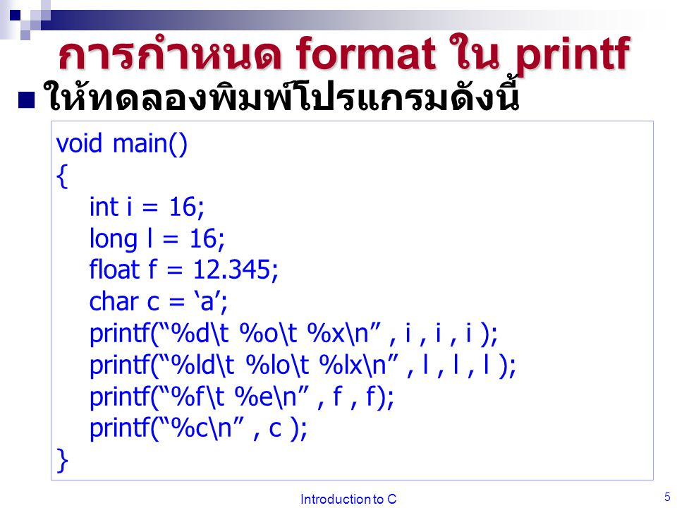 Introduction to C 6 การกำหนด format ใน printf %d: พิมพ์ int ด้วยตัว เลขฐานสิบ %o: พิมพ์ int ด้วยตัวเลข ฐานแปด %x: พิมพ์ int ด้วยตัว เลขฐานสิบหก %ld, %lo, %lx : พิมพ์ long ( รูปแบบ ตามหลังเหมือน int) %f : พิมพ์ float, double แบบจุดทศนิยม ( หก ตำแหน่ง ) %e : พิมพ์ float, double แบบวิทยาศาสตร์ เช่น 1.23e+23 %c: พิมพ์ char %s: พิมพ์ข้อความ เช่น Hello