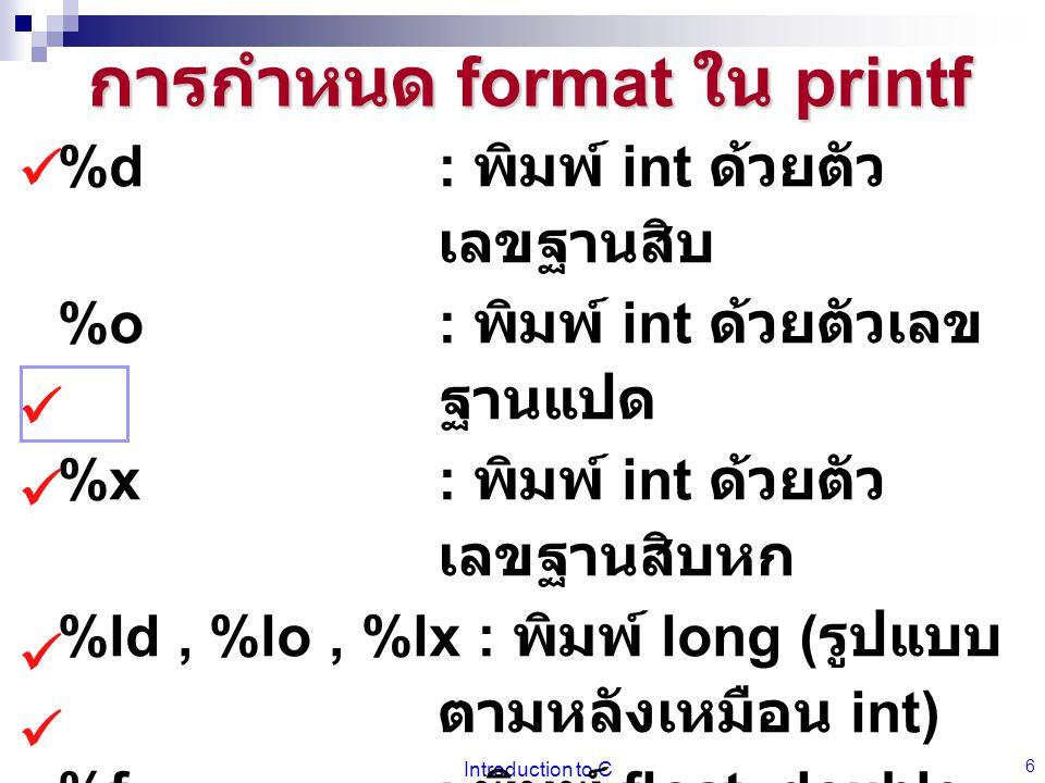 Introduction to C 6 การกำหนด format ใน printf %d: พิมพ์ int ด้วยตัว เลขฐานสิบ %o: พิมพ์ int ด้วยตัวเลข ฐานแปด %x: พิมพ์ int ด้วยตัว เลขฐานสิบหก %ld, %