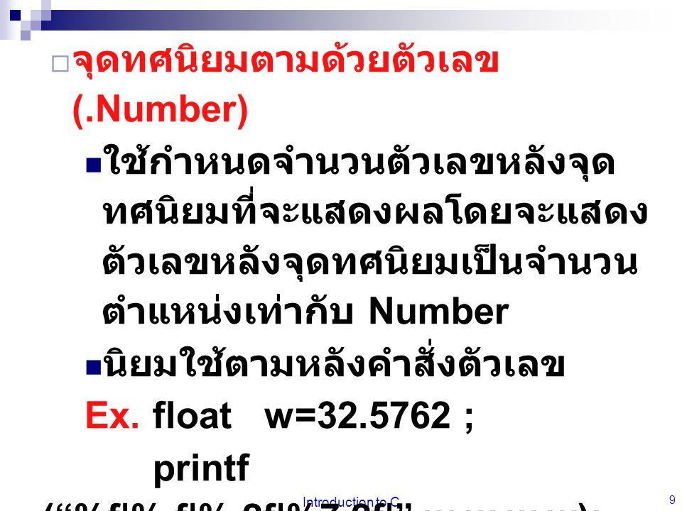 Introduction to C 10  เครื่องหมาย - ให้พิมพ์ข้อมูลชิดขอบซ้ายของ ฟิลด์ ( ปกติข้อมูลจะชิดขวา ) มักใช้ร่วมกับคำสั่งจัดรูปแบบ แสดงผลแบบอื่นๆ Ex.float w=32.5762 ; printf ( %f %8.f %+8.2f \n ,w,w,w); printf ( %f %-8.f %- +8.2f \n ,w,w,w); Re.32.576200  32  +32.58  32.576200 32  +32.58  