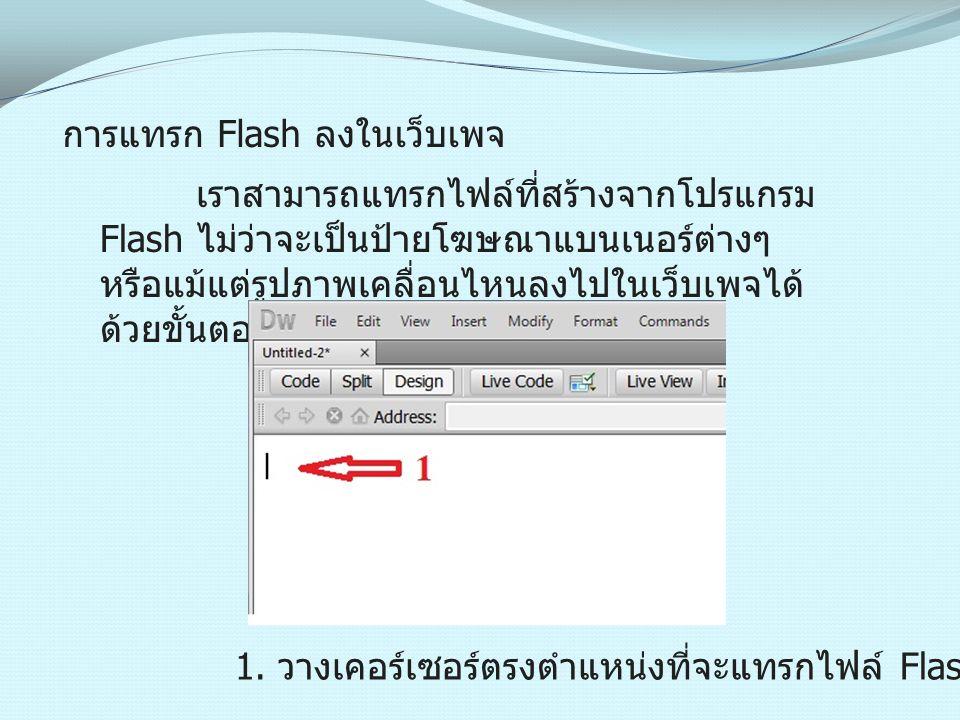 การแทรก Flash ลงในเว็บเพจ เราสามารถแทรกไฟล์ที่สร้างจากโปรแกรม Flash ไม่ว่าจะเป็นป้ายโฆษณาแบนเนอร์ต่างๆ หรือแม้แต่รูปภาพเคลื่อนไหนลงไปในเว็บเพจได้ ด้วย