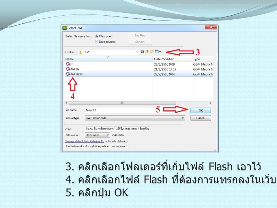 3. คลิกเลือกโฟลเดอร์ที่เก็บไฟล์ Flash เอาใว้ 4. คลิกเลือกไฟล์ Flash ที่ต้องการแทรกลงในเว็บเพจ 5. คลิกปุ่ม OK