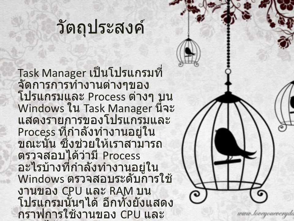 วัตถุประสงค์ Task Manager เป็นโปรแกรมที่ จัดการการทำงานต่างๆของ โปรแกรมและ Process ต่างๆ บน Windows ใน Task Manager นี้จะ แสดงรายการของโปรแกรมและ Proc