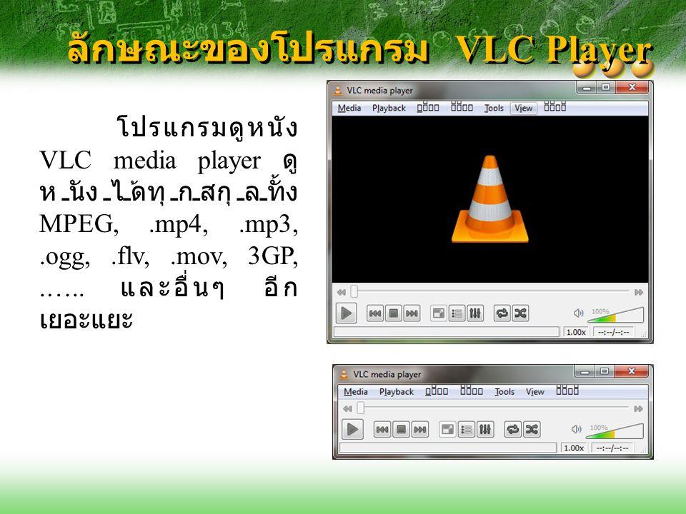 ลักษณะของโปรแกรม VLC Player โปรแกรมดูหนัง VLC media player ดู หนังได้ทุกสกุลทั้ง MPEG,.mp4,.mp3,.ogg,.flv,.mov, 3GP,.….. และอื่นๆ อีก เยอะแยะ