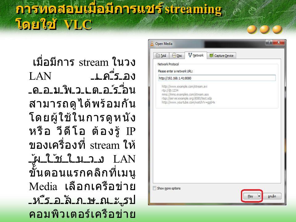 การทดสอบเมื่อมีการแชร์ streaming โดยใช้ VLC เมื่อมีการ stream ในวง LAN เครื่อง คอมพิวเตอร์อื่น สามารถดูได้พร้อมกัน โดยผู้ใช้ในการดูหนัง หรือ วีดีโอ ต้