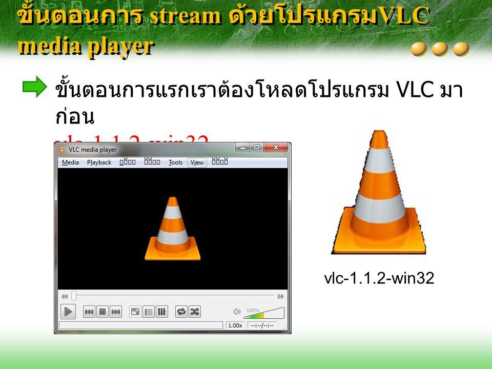 ขั้นตอนการ stream ด้วยโปรแกรม VLC media player ขั้นตอนการแรกเราต้องโหลดโปรแกรม VLC มา ก่อน vlc-1.1.2-win32 vlc-1.1.2-win32