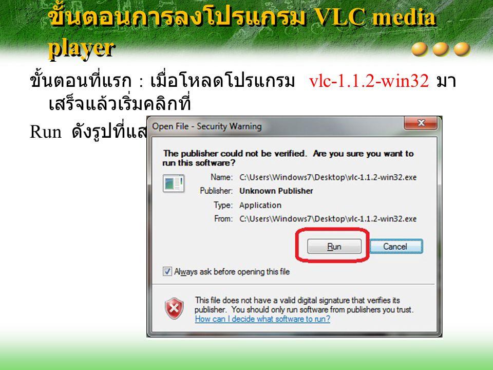 ขั้นตอนการลงโปรแกรม VLC media player ขั้นตอนที่แรก : เมื่อโหลดโปรแกรม vlc-1.1.2-win32 มา เสร็จแล้วเริ่มคลิกที่ Run ดังรูปที่แสดง