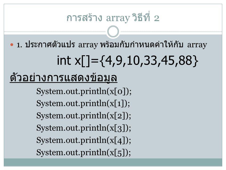 การสร้าง array วิธีที่ 2 1. ประกาศตัวแปร array พร้อมกับกำหนดค่าให้กับ array int x[]={4,9,10,33,45,88} ตัวอย่างการแสดงข้อมูล System.out.println(x[0]);