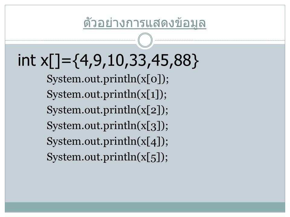 ตัวอย่างการแสดงข้อมูล int x[]={4,9,10,33,45,88} System.out.println(x[0]); System.out.println(x[1]); System.out.println(x[2]); System.out.println(x[3])