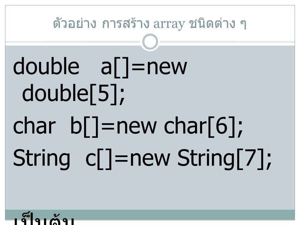ตัวอย่าง การสร้าง array ชนิดต่าง ๆ double a[]=new double[5]; char b[]=new char[6]; String c[]=new String[7]; เป็นต้น