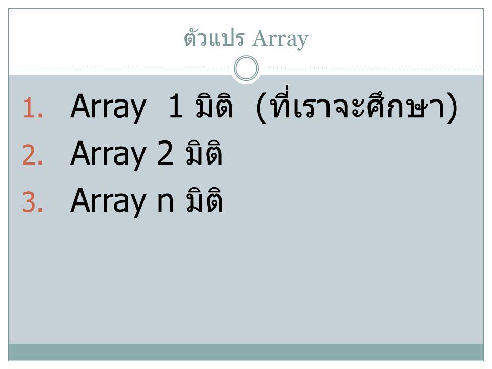 ตัวแปร Array 1. Array 1 มิติ ( ที่เราจะศึกษา ) 2. Array 2 มิติ 3. Array n มิติ