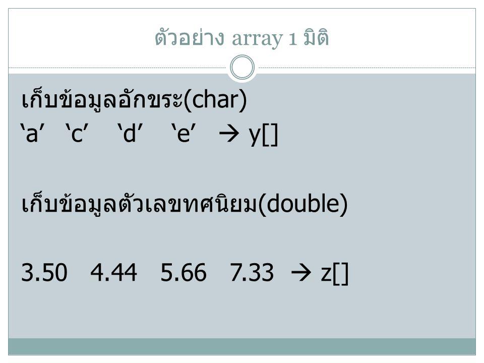 ตัวอย่าง array 1 มิติ เก็บข้อมูลอักขระ (char) 'a' 'c' 'd' 'e'  y[] เก็บข้อมูลตัวเลขทศนิยม (double) 3.50 4.44 5.66 7.33  z[]