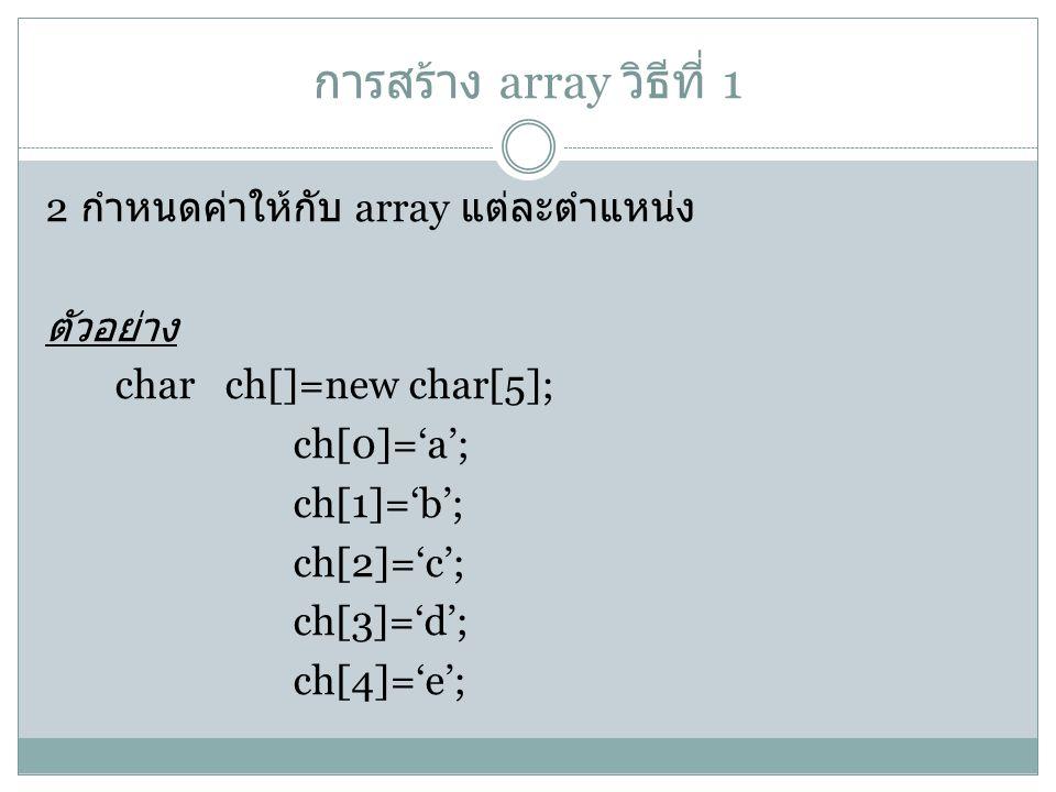 การสร้าง array วิธีที่ 1 2 กำหนดค่าให้กับ array แต่ละตำแหน่ง ตัวอย่าง char ch[]=new char[5]; ch[0]='a'; ch[1]='b'; ch[2]='c'; ch[3]='d'; ch[4]='e';