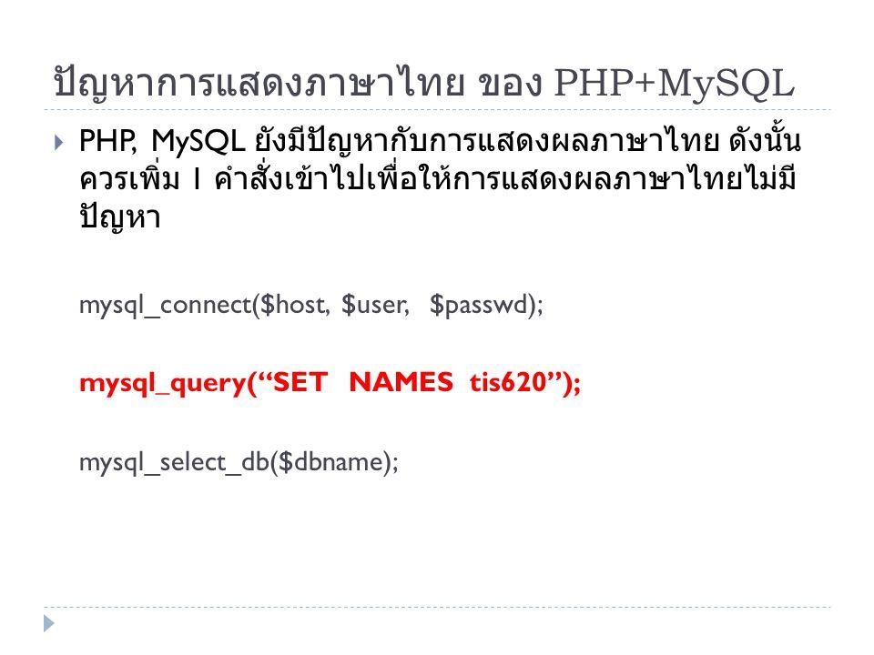 ปัญหาการแสดงภาษาไทย ของ PHP+MySQL  PHP, MySQL ยังมีปัญหากับการแสดงผลภาษาไทย ดังนั้น ควรเพิ่ม 1 คำสั่งเข้าไปเพื่อให้การแสดงผลภาษาไทยไม่มี ปัญหา mysql_