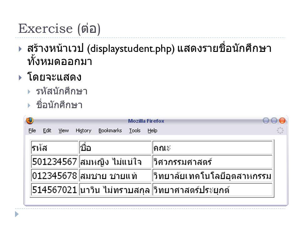 Exercise ( ต่อ )  สร้างหน้าเวป (displaystudent.php) แสดงรายชื่อนักศึกษา ทั้งหมดออกมา  โดยจะแสดง  รหัสนักศึกษา  ชื่อนักศึกษา  คณะ
