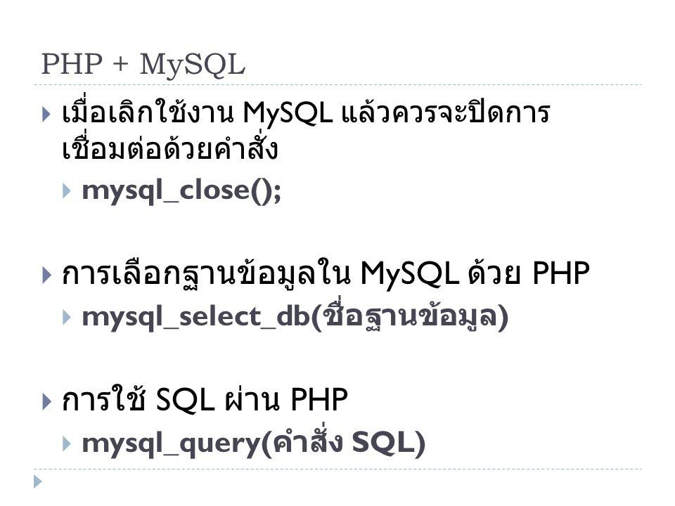 PHP + MySQL  เมื่อเลิกใช้งาน MySQL แล้วควรจะปิดการ เชื่อมต่อด้วยคำสั่ง  mysql_close();  การเลือกฐานข้อมูลใน MySQL ด้วย PHP  mysql_select_db( ชื่อฐ