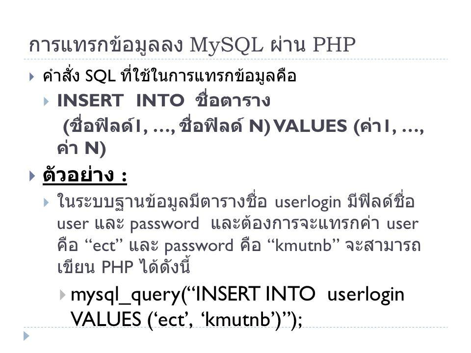 การแทรกข้อมูลลง MySQL ผ่าน PHP  คำสั่ง SQL ที่ใช้ในการแทรกข้อมูลคือ  INSERT INTO ชื่อตาราง ( ชื่อฟิลด์ 1, …, ชื่อฟิลด์ N) VALUES ( ค่า 1, …, ค่า N)