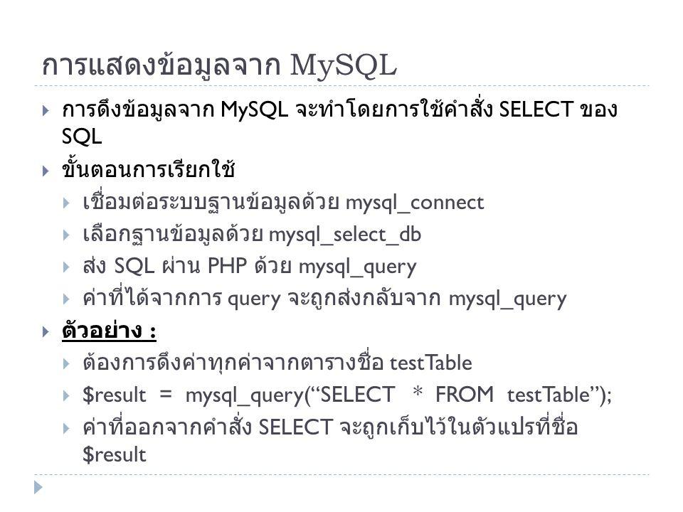 การแสดงข้อมูลจาก MySQL  การดึงข้อมูลจาก MySQL จะทำโดยการใช้คำสั่ง SELECT ของ SQL  ขั้นตอนการเรียกใช้  เชื่อมต่อระบบฐานข้อมูลด้วย mysql_connect  เล