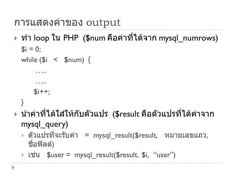 การแสดงค่าของ output  ทำ loop ใน PHP ($num คือค่าที่ได้จาก mysql_numrows) $i = 0; while ($i < $num) { ….. $i++; }  นำค่าที่ได้ใส่ให้กับตัวแปร ($resu