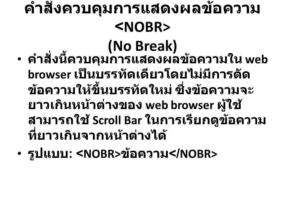 คำสั่งควบคุมการแสดงผลข้อความ (No Break) คำสั่งนี้ควบคุมการแสดงผลข้อความใน web browser เป็นบรรทัดเดียวโดยไม่มีการตัด ข้อความให้ขึ้นบรรทัดใหม่ ซึ่งข้อคว