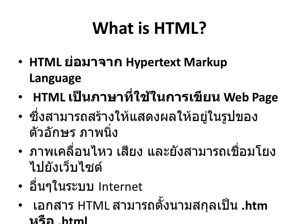 What is HTML? HTML ย่อมาจาก Hypertext Markup Language HTML เป็นภาษาที่ใช้ในการเขียน Web Page ซึ่งสามารถสร้างให้แสดงผลให้อยู่ในรูปของ ตัวอักษร ภาพนิ่ง