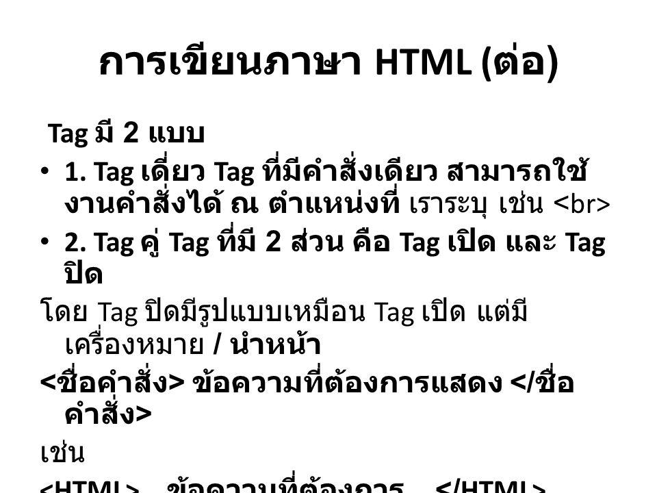 การเขียนภาษา HTML ( ต่่อ ) Tag มี 2 แบบ 1. Tag เดี่ยว Tag ที่มีคำสั่งเดียว สามารถใช้ งานคำสั่งได้ ณ ตำแหน่งที่ เราระบุ เช่น 2. Tag คู่ Tag ที่มี 2 ส่ว