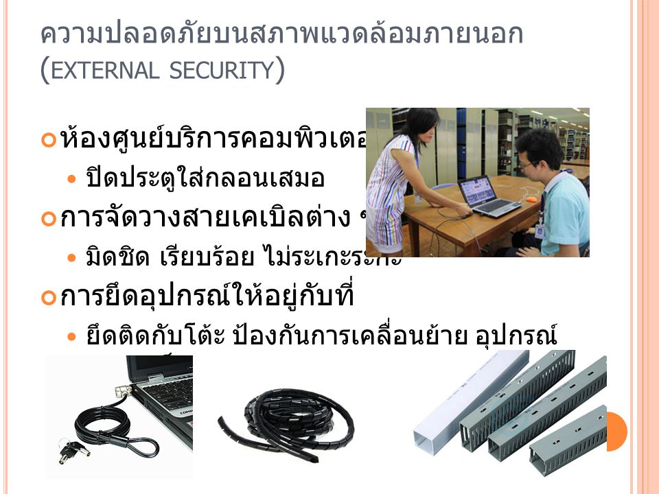 ความปลอดภัยบนสภาพแวดล้อมภายนอก ( EXTERNAL SECURITY ) เครื่องปรับอากาศภายในศูนย์คอมพิวเตอร์ ปรับอุณหภูมิเย็นในระดับพอเหมาะ ควรมีผ้าม่านบังแดด ควรมีระบบป้องกันทางไฟฟ้า กระแสไฟถ้าไม่สม่ำเสมอจะมีผลเสีย ไฟกระชาก ไฟตก ใช้อุปกรณ์สำรองไฟ เช่น UPS การป้องกันภัยธรรมชาติ มีระบบสำเนาข้อมูลแบบสมบูรณ์ ทำสำเนาไว้ ณ สถานที่อื่น ๆ