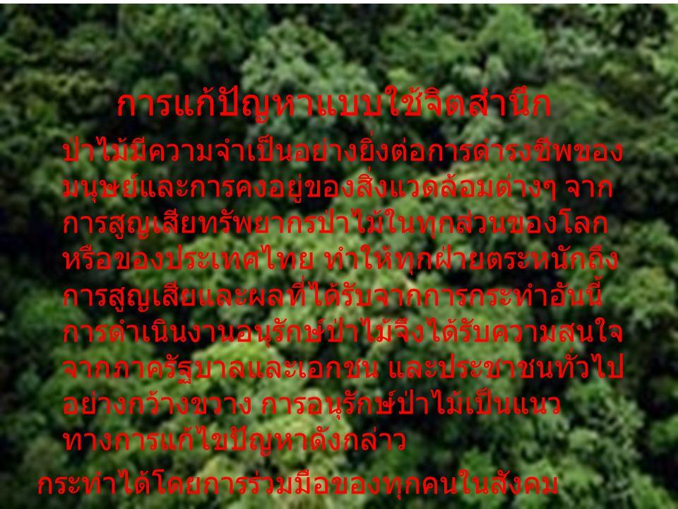 การแก้ปัญหาแบบใช้จิตสำนึก ป่าไม้มีความจำเป็นอย่างยิ่งต่อการดำรงชีพของ มนุษย์และการคงอยู่ของสิ่งแวดล้อมต่างๆ จาก การสูญเสียทรัพยากรป่าไม้ในทุกส่วนของโล