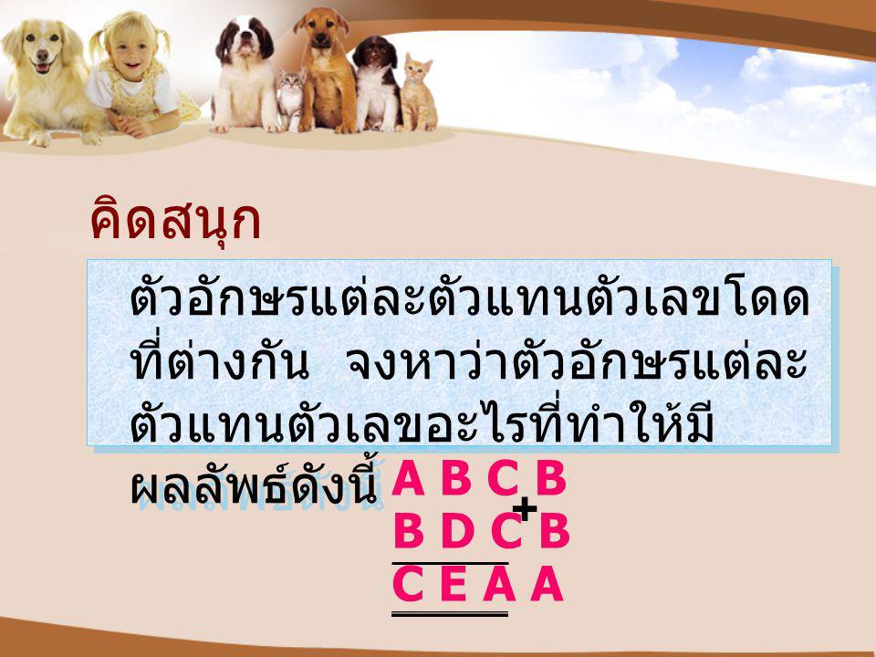 คิดสนุก ตัวอักษรแต่ละตัวแทนตัวเลขโดด ที่ต่างกัน จงหาว่าตัวอักษรแต่ละ ตัวแทนตัวเลขอะไรที่ทำให้มี ผลลัพธ์ดังนี้ A B C B B D C B C E A A +