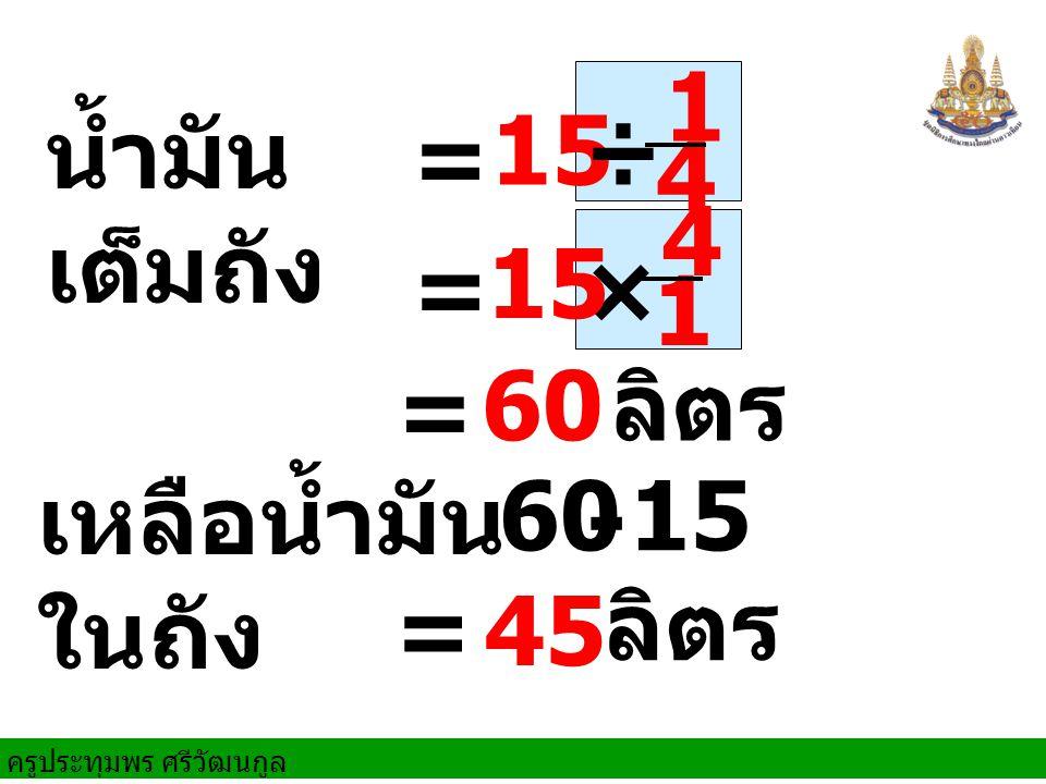 ครูประทุมพร ศรีวัฒนกูล น้ำมัน เต็มถัง = 15 ÷ × 15 = = 60 ลิตร เหลือน้ำมัน ในถัง 60 - 15 = 45 ลิตร 1 4 4 1