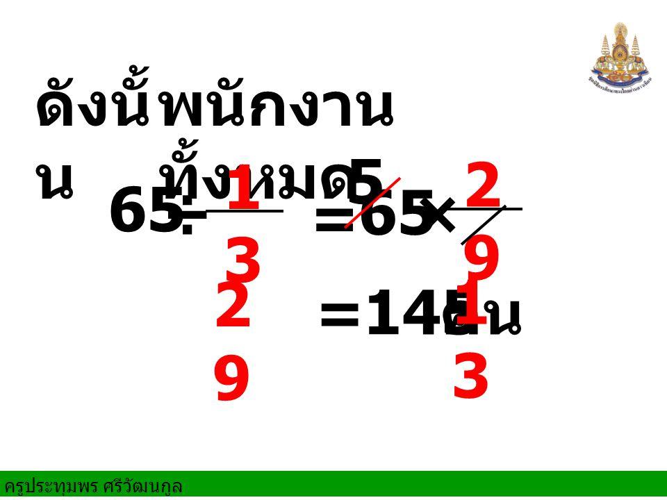 ครูประทุมพร ศรีวัฒนกูล ดังนั้ น ÷ พนักงาน ทั้งหมด = 65 × 5 145 คน 65 1313 29 29 2929 13 13 =