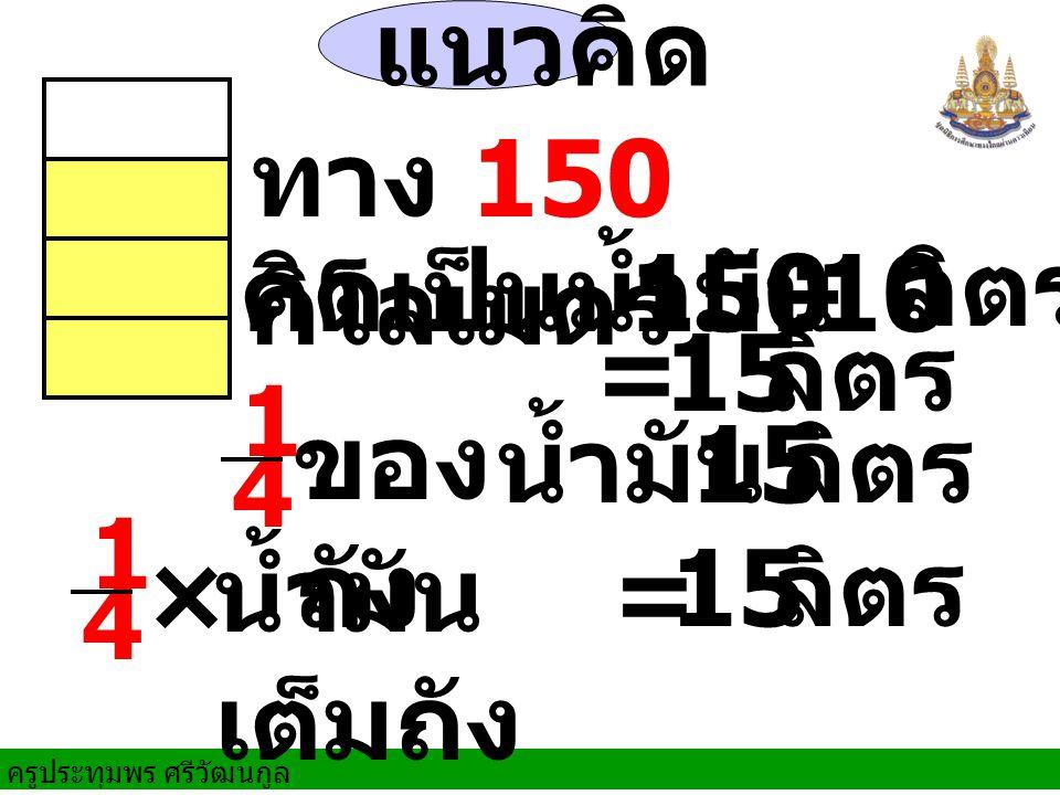 ครูประทุมพร ศรีวัฒนกูล แนวคิด 150÷ × 10 = ทาง 150 กิโลเมตร คิดเป็นน้ำมัน ลิตร น้ำมัน ของ ถัง 15 ลิตร น้ำมัน เต็มถัง = 15 ลิตร 15 ลิตร 1 4 1 4
