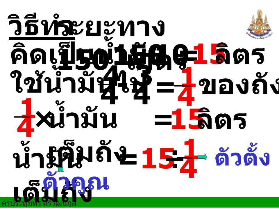 ครูประทุมพร ศรีวัฒนกูล วิธีทำ 150 ÷ 10= ระยะทาง 150 เมตร คิดเป็นน้ำมัน 15 ลิตร × น้ำมัน เต็มถัง =15 ลิตร น้ำมัน เต็มถัง =15 ÷ ใช้น้ำมันไป - = ของถัง 4