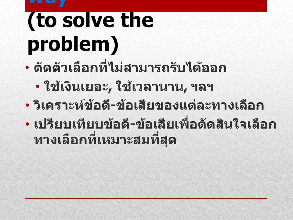 Select the best way (to solve the problem) ตัดตัวเลือกที่ไม่สามารถรับได้ออก ใช้เงินเยอะ, ใช้เวลานาน, ฯลฯ วิเคราะห์ข้อดี - ข้อเสียของแต่ละทางเลือก เปรี