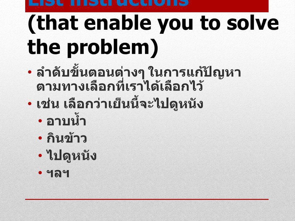 List instructions (that enable you to solve the problem) ลำดับขั้นตอนต่างๆ ในการแก้ปัญหา ตามทางเลือกที่เราได้เลือกไว้ เช่น เลือกว่าเย็นนี้จะไปดูหนัง อ