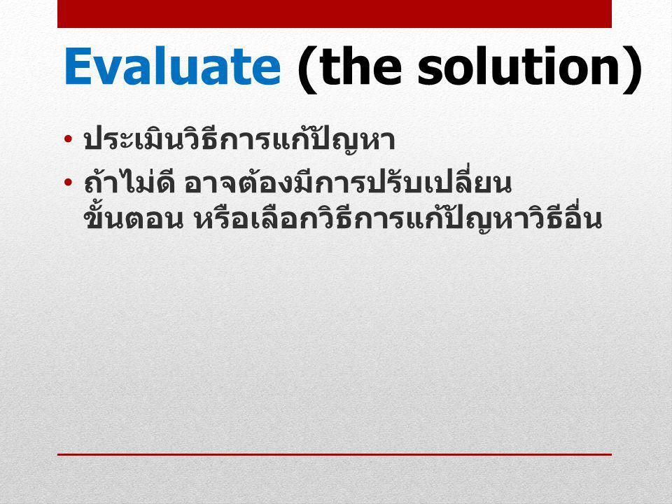 Evaluate (the solution) ประเมินวิธีการแก้ปัญหา ถ้าไม่ดี อาจต้องมีการปรับเปลี่ยน ขั้นตอน หรือเลือกวิธีการแก้ปัญหาวิธีอื่น