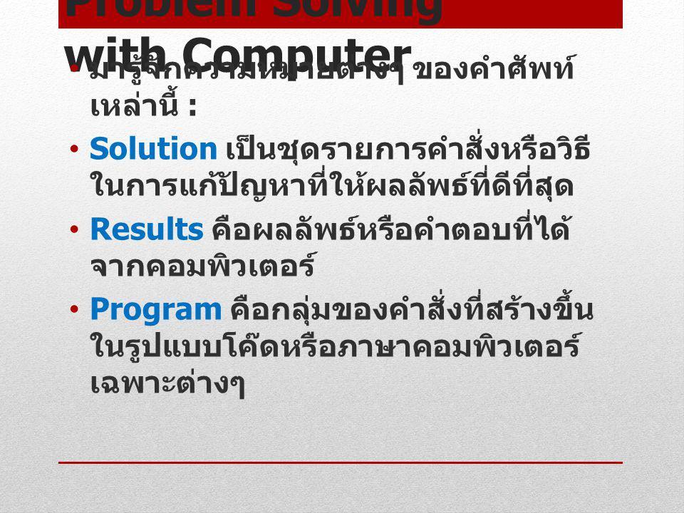 Problem Solving with Computer มารู้จักความหมายต่างๆ ของคำศัพท์ เหล่านี้ : Solution เป็นชุดรายการคำสั่งหรือวิธี ในการแก้ปัญหาที่ให้ผลลัพธ์ที่ดีที่สุด R