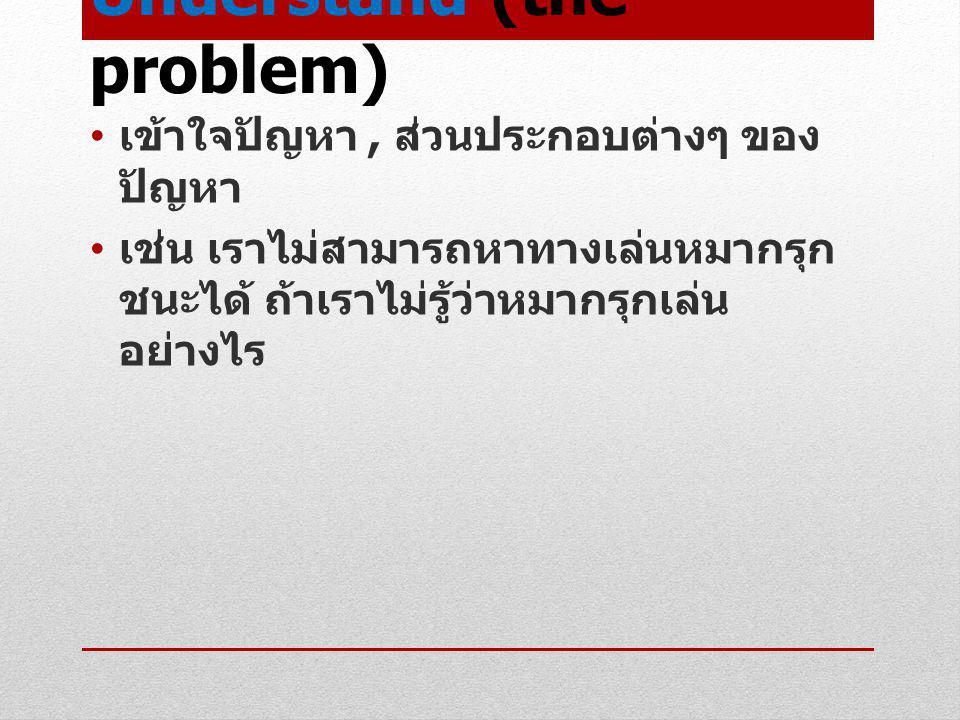 Understand (the problem) เข้าใจปัญหา, ส่วนประกอบต่างๆ ของ ปัญหา เช่น เราไม่สามารถหาทางเล่นหมากรุก ชนะได้ ถ้าเราไม่รู้ว่าหมากรุกเล่น อย่างไร