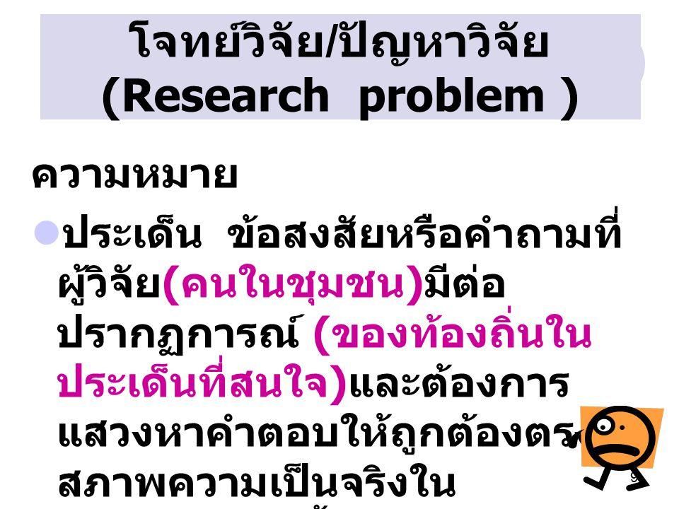 9 โจทย์วิจัย / ปัญหาวิจัย (Research problem ) ความหมาย ประเด็น ข้อสงสัยหรือคำถามที่ ผู้วิจัย ( คนในชุมชน ) มีต่อ ปรากฏการณ์ ( ของท้องถิ่นใน ประเด็นที่