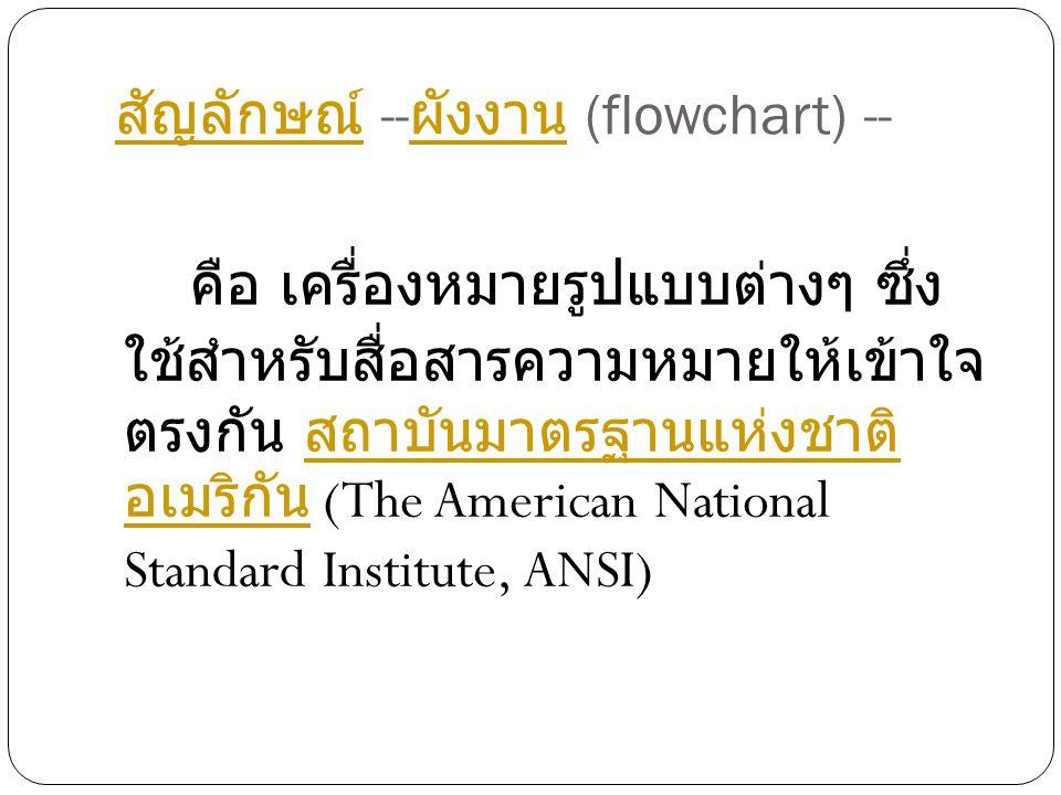 สัญลักษณ์ สัญลักษณ์ -- ผังงาน (flowchart) -- ผังงาน คือ เครื่องหมายรูปแบบต่างๆ ซึ่ง ใช้สำหรับสื่อสารความหมายให้เข้าใจ ตรงกัน สถาบันมาตรฐานแห่งชาติ อเมริกัน (The American National Standard Institute, ANSI) สถาบันมาตรฐานแห่งชาติ อเมริกัน